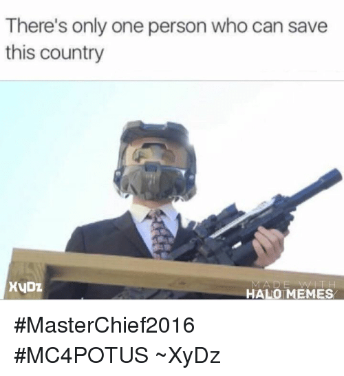 Halo Meme: There's only one person who can save  this country  XVDZ  HALO MEMES #MasterChief2016  #MC4POTUS  ~XyDz