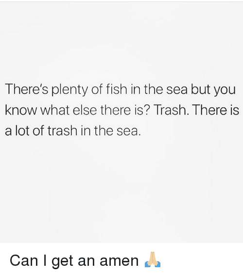 Memes, Trash, and Fish: There's plenty of fish in the sea but you  know what else there is? Trash. There is  a lot of trash in the sea Can I get an amen 🙏🏼