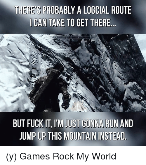 Jump Up: THERE'S PROBA  A LOGCIAL ROUTE  I CAN TAKE TO GET THERE  BUT FUCK IT, ITM JUST GONNA RUN AND  JUMP UP THIS MOUNTAIN INSTEAD. (y) Games Rock My World
