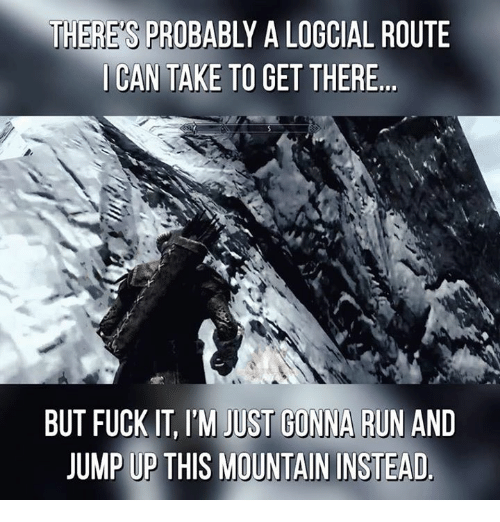 Jump Up: THERES PROBABLY A LOGCIAL ROUTE  I CAN TAKE TO GET THERE  BUT FUCK IT, ITM JUST GONNA RUN AND  JUMP UP THIS MOUNTAIN INSTEAD.