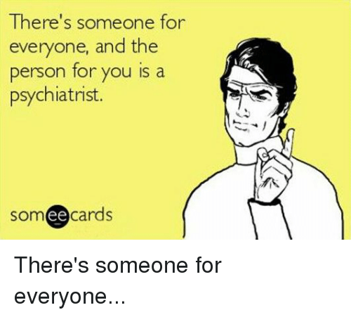 Someecards: There's someone for  everyone, and the  person for you is a  psychiatrist.  someecards There's someone for everyone...