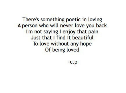 Im Not Saying: There's something poetic in loving  A person who will never love you back  I'm not saying I enjoy that pairn  Just that I find it beautiful  To love without any hope  Of being loved  C.P