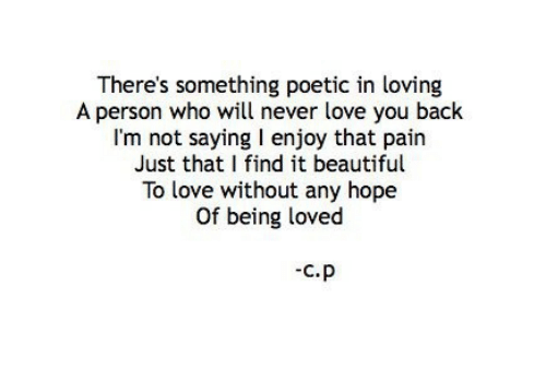Theres Something: There's something poetic in loving  A person who will never love you back  I'm not saying I enjoy that pairn  Just that I find it beautiful  To love without any hope  Of being loved  C.P