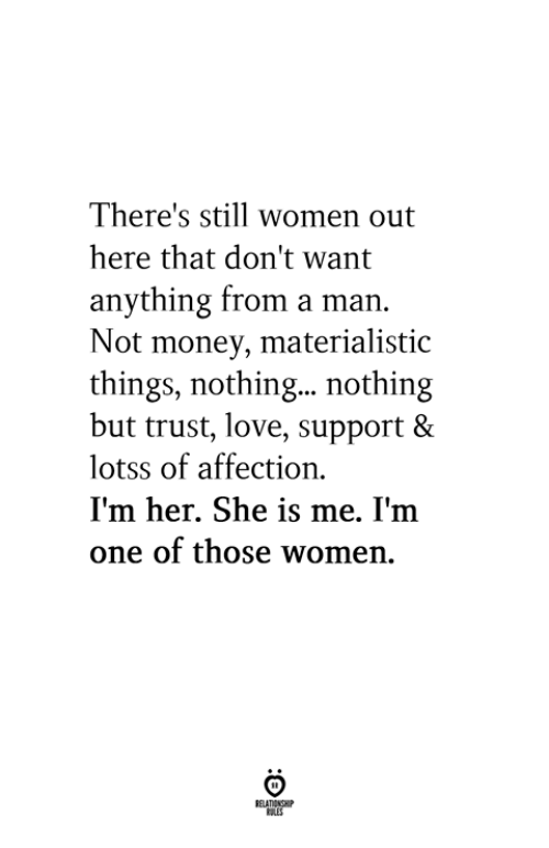 Love Support: There's still women out  here that don't want  anything from a man.  Not money, materialistic  things, nothing... nothing  but trust, love, support &  lotss of affection  I'm her. She is me. I'm  one of those women