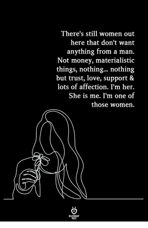 Love Support: There's still women out  here that don't want  anything from a marn.  Not money, materialistic  things, nothing... nothing  but trust, love, support &  lots of affection. I'm her.  She is me. I'm one of  those women