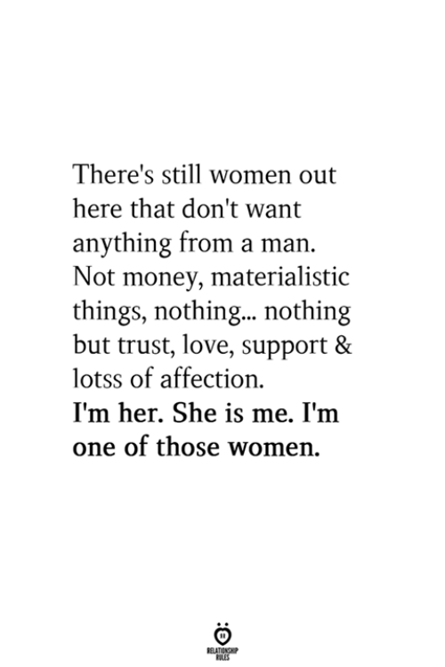 Love, Money, and Women: There's still women out  here that don't want  anything from a man.  Not money, materialistic  things, nothing...nothing  but trust, love, support &  lotss of affection  I'm her. She is me. I'm  one of those women.
