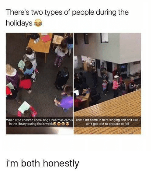 Two Types Of People: There's two types of people during the  holidays  When little children come sing Christmas carols These mf came in here singing and shit like l  in the library during finals week  ain't got test to prepare to fail  i'm both honestly