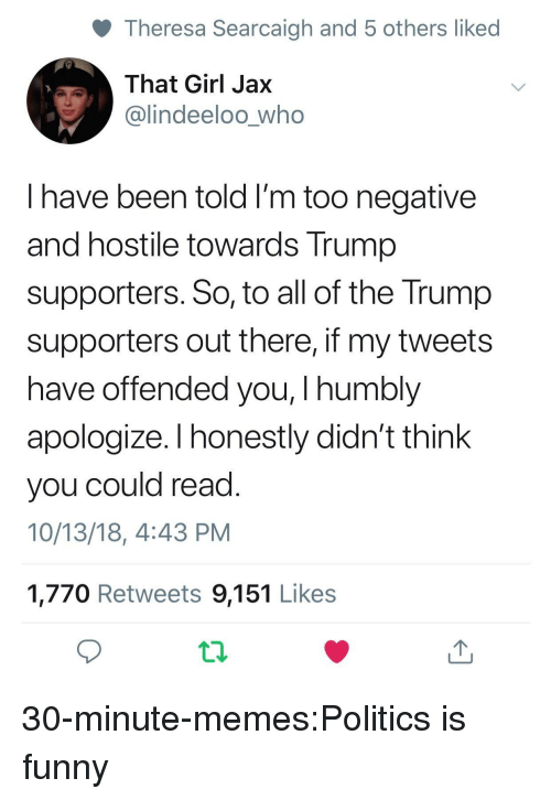 Trump Supporters: Theresa Searcaigh and 5 others liked  That Girl Jax  @lindeeloo_who  I have been told I'm too negative  and hostile towards Trump  supporters. So, to all of the Trump  supporters out there, if my tweets  have offended you, I humbly  apologize. I honestly didn't think  you could read  10/13/18, 4:43 PM  1,770 Retweets 9,151 Likes 30-minute-memes:Politics is funny