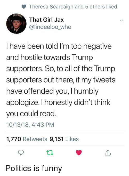Trump Supporters: Theresa Searcaigh and 5 others liked  That Girl Jax  @lindeeloo_who  I have been told I'm too negative  and hostile towards Trump  supporters. So, to all of the Trump  supporters out there, if my tweets  have offended you, I humbly  apologize. I honestly didn't think  you could read  10/13/18, 4:43 PM  1,770 Retweets 9,151 Likes Politics is funny