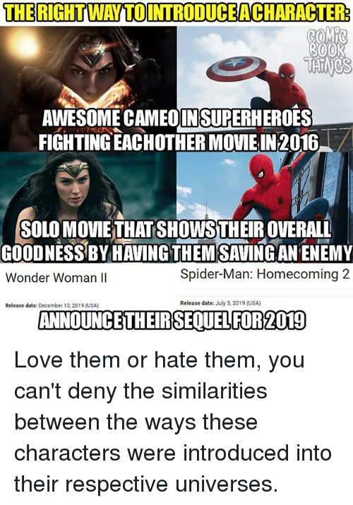 spider-man-homecoming: THERIGHTWAYTOINTRODUCEACHARACTER:  3OOK  TAINCS  AWESOME CAMEDINSUPERHEROES  FIGHTING EACHOTHER MOVIE IN2016  SOLO MOVIE THATSHOWSTHEIR OVERALL  GOODNESS BY HAVING THEM SAVINGAN ENEMY  Wonder Woman lI  Spider-Man: Homecoming 2  Release date: December 13, 2019 (USA)  Release date: July 5, 2019 (USA)  ANNOUNCETHEIRSEQUELFOR2019 Love them or hate them, you can't deny the similarities between the ways these characters were introduced into their respective universes.