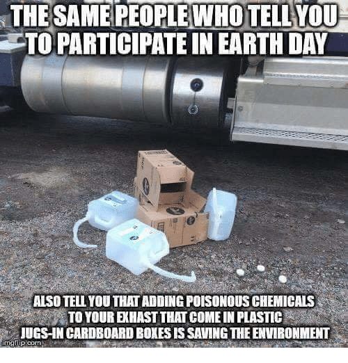 Earth Day: THESAME PEOPLEWHO TELLYOU  TO PARTICIPATE IN EARTH DAY  ALSO TELL YOU THAT ADDING POISONOUS CHEMICALS  TO YOUR EKHAST THAT COME IN PLASTIC  JUGS-IN CARDBOARD BOXES IS SAVING THE ENVIRONMENT
