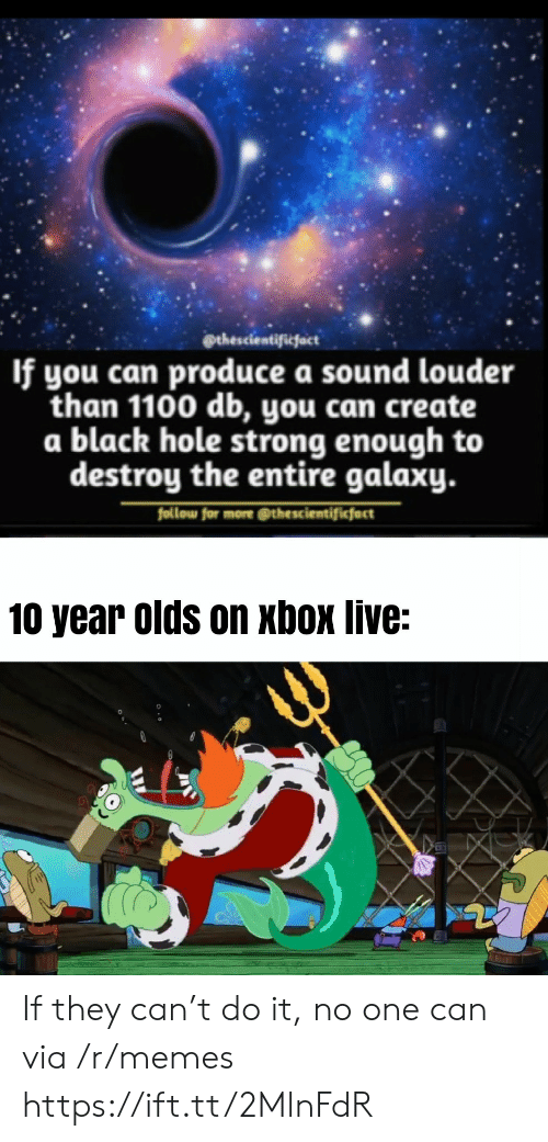 If You Can: @thescientificfact  If you can produce a sound louder  than 1100 db, you can create  a black hole strong enough to  destroy the entire galaxy.  follow for more @thescientificfact  10 year olds on xbox live: If they can't do it, no one can via /r/memes https://ift.tt/2MlnFdR