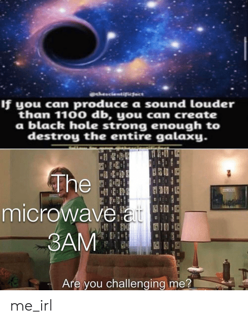 Black, Strong, and Irl: thescientifiect  If you can produce a sound louder  than 1100 db, you ca create  a black hole strong enough to  destroy the entire galaxy.  The  microwave at  5  BAM  Are you challenging me? me_irl