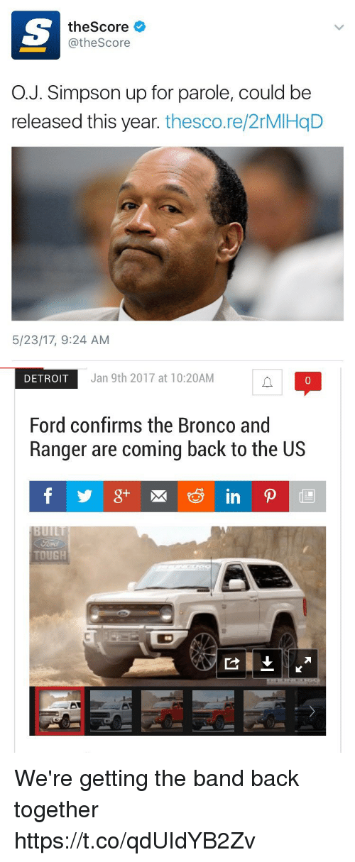 Fords: theScore  @theScore  O.J. Simpson up for parole, could be  released this year. thesco.re/2rMIHqD  5/23/17, 9:24 AM   DETROIT  Jan 9th 2017 at 10:20AM  0  Ford confirms the Bronco and  Ranger are coming back to the US  TOUGH We're getting the band back together https://t.co/qdUIdYB2Zv