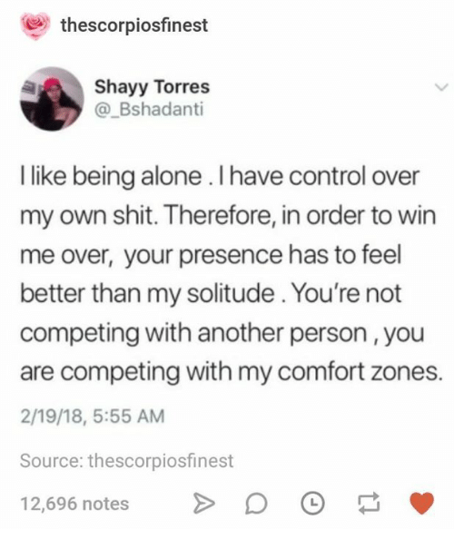 Being Alone, Shit, and Control: thescorpiosfinest  Shayy Torres  @_Bshadanti  I like being alone. Ihave control over  my own shit. Therefore, in order to win  me over, your presence has to feel  better than my solitude. You're not  competing with another person ,you  are competing with my comfort zones.  2/19/18, 5:55 AM  Source: thescorpiosfinest  12,696 notes >DO
