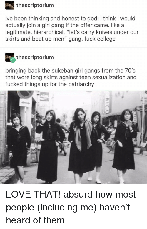 "Sexualization: thescriptorium  ive been thinking and honest to god: i think i would  actually join a girl gang if the offer came. like a  legitimate, hierarchical, ""let's carry knives under our  skirts and beat up men"" gang. fuck college  thescriptorium  bringing back the sukeban girl gangs from the 70's  that wore long skirts against teen sexualization and  fucked things up for the patriarchy LOVE THAT! absurd how most people (including me) haven't heard of them."