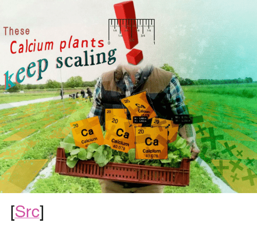 """Scaling: These  1/8  7/8  Calcium plants!  scaling  1/  3/4  1  keep  0  20  Calean  20  W 1.480 in  H 1.501 in  20  W:1:056  H: 1.056 in  ca Ca 20  ColdlurCa  Calcium  40.078  Calcium  40.078 <p>[<a href=""""https://www.reddit.com/r/surrealmemes/comments/89e9ov/for_your_eye_eyes/"""">Src</a>]</p>"""