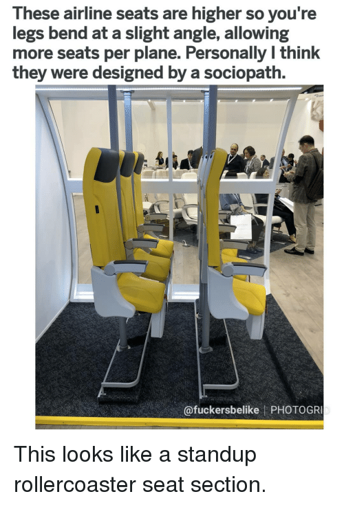 Memes, Sociopath, and Standup: These airline seats are higher so you re  legs bend at a slight angle, allowing  more seats per plane. Personally l think  they were designed by a sociopath.  @fuckersbelike PHOTOGR This looks like a standup rollercoaster seat section.