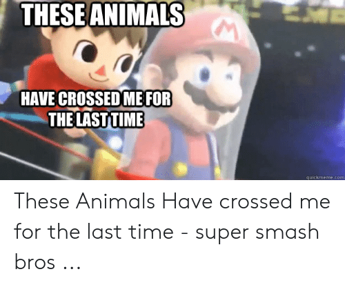 Villager Meme: THESE ANIMALS  HAVE CROSSED ME FOR  THE LASTTIME  quickmeme.com These Animals Have crossed me for the last time - super smash bros ...