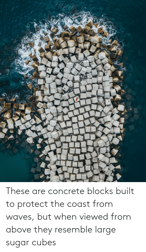 concrete: These are concrete blocks built to protect the coast from waves, but when viewed from above they resemble large sugar cubes