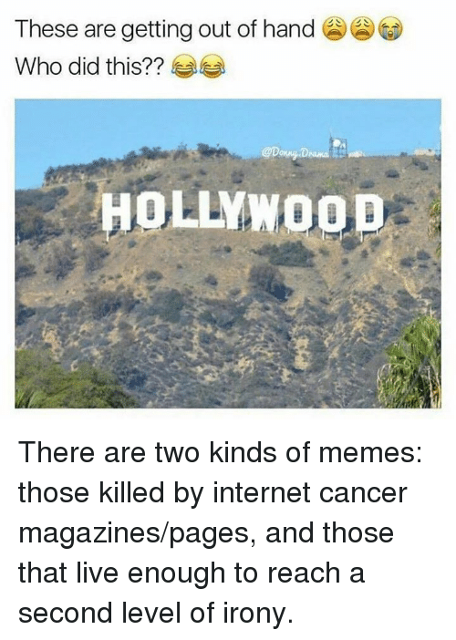 gets-out-of-hand: These are getting out of hand  Who did this?  HOLLYW There are two kinds of memes: those killed by internet cancer magazines/pages, and those that live enough to reach a second level of irony.