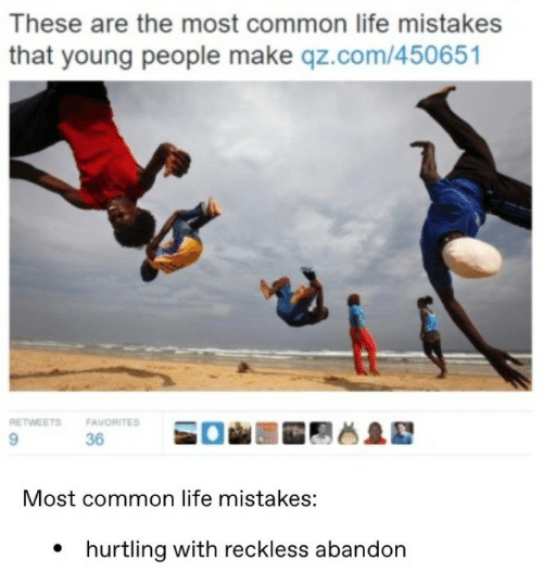Favorites: These are the most common life mistakes  that young people make qz.com/450651  RETWEETS  FAVORITES  9.  36  Most common life mistakes:  • hurtling with reckless abandon