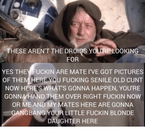Gangbangers: THESE ARENT THE DROIDS YOURE LOOKING  FOR  YES THEYFUCKIN ARE MATE I'VE GOT PICTURES  OF THEM HERE YOU FUCKING SENILE OLD CUNT  NOW HERE'S WHAT'S GONNA HAPPEN, YOU'RE  GONNA HAND THEM OVER RIGHT FUCKIN NOW  OR ME AND MY MATES HERE ARE GONNA  GANGBANG YOUR LITTLE FUCKIN BLONDE  DAUGHTER HERE