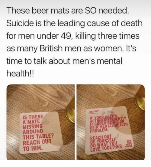 Beer, Love, and Memes: These beer mats are SO needed  Suicide is the leading cause of death  for men under 49, killing three times  as many British men as women. It's  time to talk about men's mental  health!!  IS THERE  A MATE  MISSING  AROUND  THIS TABLE?  REACH OUT  TO HIM.  FFERENTLY  IT COULD BE A SIGN  OF A MENTAL HEALTH  PROBLEM:  REACH OUT  BE YOURSELF  DO WHAT YOU  LOVE TOGETHER