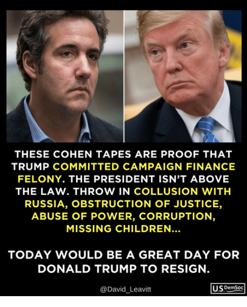 Children, Donald Trump, and Finance: THESE COHEN TAPES ARE PROOF THAT  TRUMP COMMITTED CAMPAIGN FINANCE  FELONY. THE PRESIDENT ISN'T ABOVE  THE LAW. THROW IN COLLUSION WITH  RUSSIA, OBSTRUCTION OF JUSTICE,  ABUSE OF POWER, CORRUPTION,  MISSING CHILDREN  TODAY WOULD BE A GREAT DAY FOR  DONALD TRUMP TO RESIGN.  @David Leavitt  USDemSoc