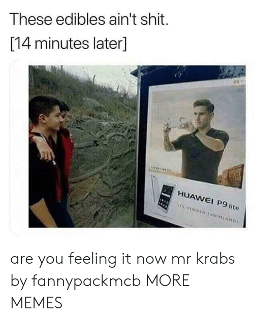 edibles: These edibles ain't shit.  [14 minutes later]  HUAWEI P9 lite  AW  I P9 are you feeling it now mr krabs by fannypackmcb MORE MEMES