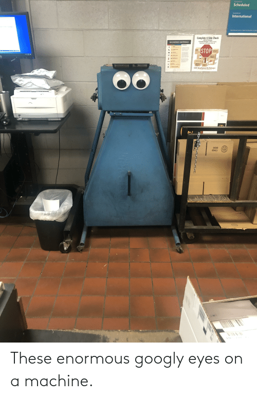 enormous: These enormous googly eyes on a machine.