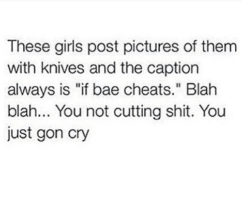 """Bae, Girls, and Shit: These girls post pictures of them  with knives and the caption  always is """"if bae cheats."""" Blah  blah... You not cutting shit. You  just gon cry"""