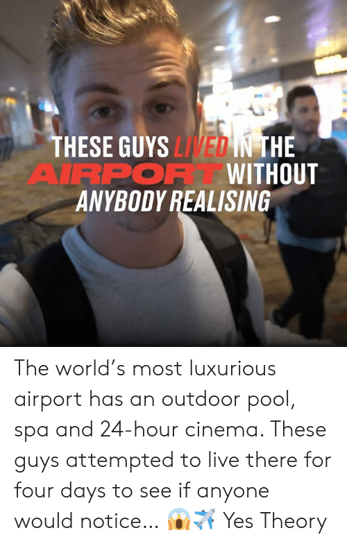 Attempted: THESE GUYS LIVED IN THE  AIRPOR WITHOUT  ANYBODY REALISING The world's most luxurious airport has an outdoor pool, spa and 24-hour cinema. These guys attempted to live there for four days to see if anyone would notice… 😱✈  Yes Theory