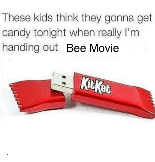 bee: These kids think they gonna get  candy tonight when really I'm  handing out Bee Movie  KitKat .