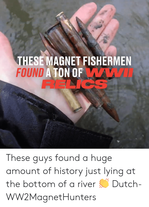 Dank, History, and Dutch Language: THESE MAGNET FISHERMEN  FOUND A TON OFWWI  RELICS These guys found a huge amount of history just lying at the bottom of a river 👏  Dutch-WW2MagnetHunters