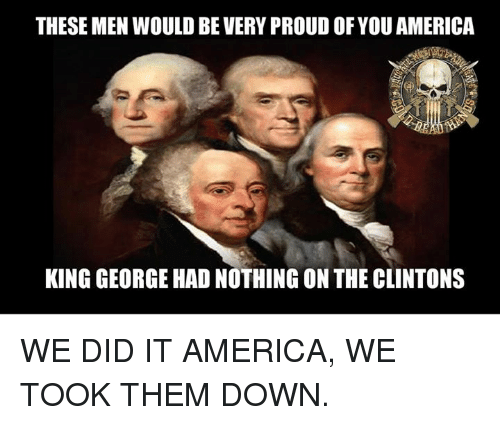 Memes, 🤖, and King George: THESE MEN WOULD BEVERY PROUDOF YOU AMERICA  KING GEORGE HAD NOTHING ON THE CLINTONS WE DID IT AMERICA, WE TOOK THEM DOWN.