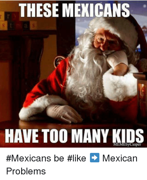 Mexican Be Like: THESE MEXICANS  HAVE TOO MANY KIDS #Mexicans be #like ➡ Mexican Problems