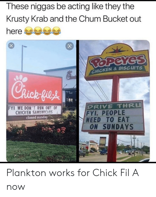 Chick-Fil-A, Chicken, and Drive: These niggas be acting like they the  Krusty Krab and the Chum Bucket out  here  EST  BOPEYES  CHICKEN& BISCUITS  Chick fie&  DRIVE THRU  FYI. PEOPLE  NEED TO EAT  ON SUNDAYS  FYI WE DON'TRUN OUT OF  CHICKEN SAMDWWICHES  closed sunday Plankton works for Chick Fil A now