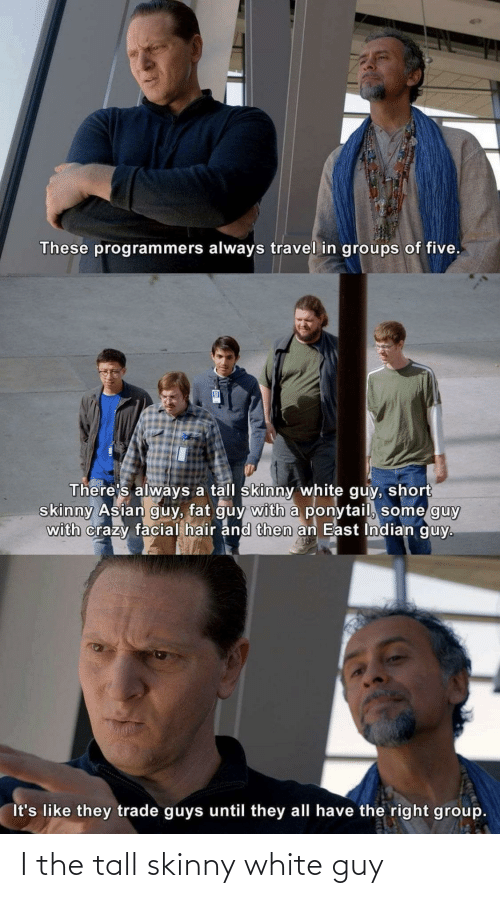 Asian: These programmers always travel in groups of five.  There's always a tall skinny white guy, short  skinny Asian guy, fat guy with a ponytail, some guy  with crazy facial hair and then an East Indian guy.  It's like they trade guys until they all have the right group. I the tall skinny white guy