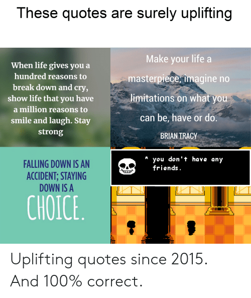 Uplifting Quotes: These quotes are surely uplifting  Make your life a  When life gives you  hundred reasons to  masterpiece, imagine no  break down and cry,  limitations on what you  show life that you have  a million reasons to  can be, have or do  smile and laugh. Stay  strong  BRIAN TRACY  you don t have any  friends.  FALLING DOWN IS AN  ACCIDENT; STAYING  DOWN IS A  CHOICE Uplifting quotes since 2015. And 100% correct.