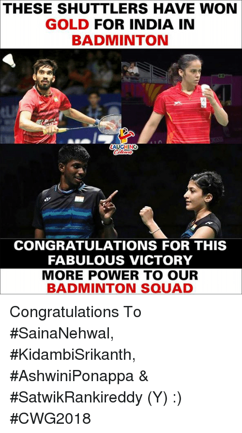 More Power: THESE SHUTTLERS HAVE WON  GOLD FOR INDIA IN  BADMINTON  AUGHING  CONGRATULATIONS FOR THIS  FABULOUS VICTORY  MORE POWER TO OUR  BADMINTON SQUAD Congratulations To #SainaNehwal, #KidambiSrikanth, #AshwiniPonappa & #SatwikRankireddy (Y) :) #CWG2018
