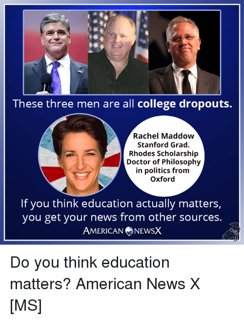 American News: These three men are all college dropouts.  Rachel Maddow  Stanford Grad.  Rhodes Scholarship  Doctor of Philosophy  in politics from  Oxford  If you think education actually matters,  you get your news from other sources.  AMERICANNEWSX Do you think education matters? American News X [MS]