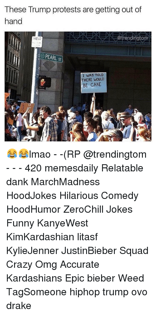 gets-out-of-hand: These Trump protests are getting out of  hand  @trendingtom  YIELD  PEARL ST  I WAS TOLD  THERE WOULD  BE CAKE 😂😂lmao - -(RP @trendingtom - - - 420 memesdaily Relatable dank MarchMadness HoodJokes Hilarious Comedy HoodHumor ZeroChill Jokes Funny KanyeWest KimKardashian litasf KylieJenner JustinBieber Squad Crazy Omg Accurate Kardashians Epic bieber Weed TagSomeone hiphop trump ovo drake