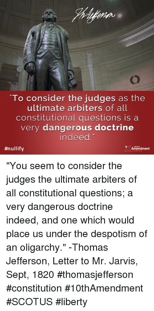 "despotism: THESE TRUTH  To consider the judges as the  ultimate arbiters of all  constitutional questions is a  very dangerous doctrine  indeed  #nullify  TENTH  Amendment ""You seem to consider the judges the ultimate arbiters of all constitutional questions; a very dangerous doctrine indeed, and one which would place us under the despotism of an oligarchy."" -Thomas Jefferson, Letter to Mr. Jarvis, Sept, 1820  #thomasjefferson #constitution #10thAmendment #SCOTUS #liberty"