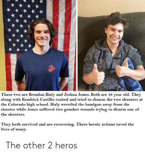 School, Shooters, and Colorado: These two are Brendan Bialy and Joshua Jones. Both are 18 year old. They  along with Kendrick Castillo rushed and tried to disarm the two shooters at  the Colorado high school. Bialy wrestled the handgun away from the  shooter while Jones suffered two gunshot wounds trying to disarm one of  the shooters.  They both survived and are recovering. There heroic actions saved the  lives of many. The other 2 heros