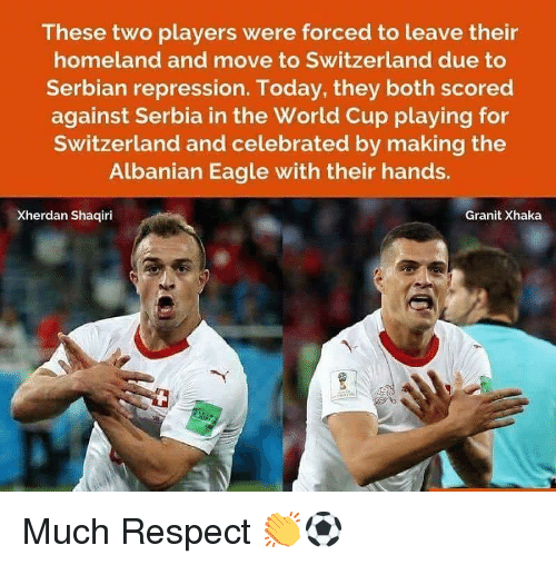 Memes, Respect, and World Cup: These two players were forced to leave their  homeland and move to Switzerland due to  Serbian repression. Today, they both scored  against Serbia in the World Cup playing for  Switzerland and celebrated by making the  Albanian Eagle with their hands.  Xherdan Shaqiri  Granit Xhaka Much Respect 👏⚽️