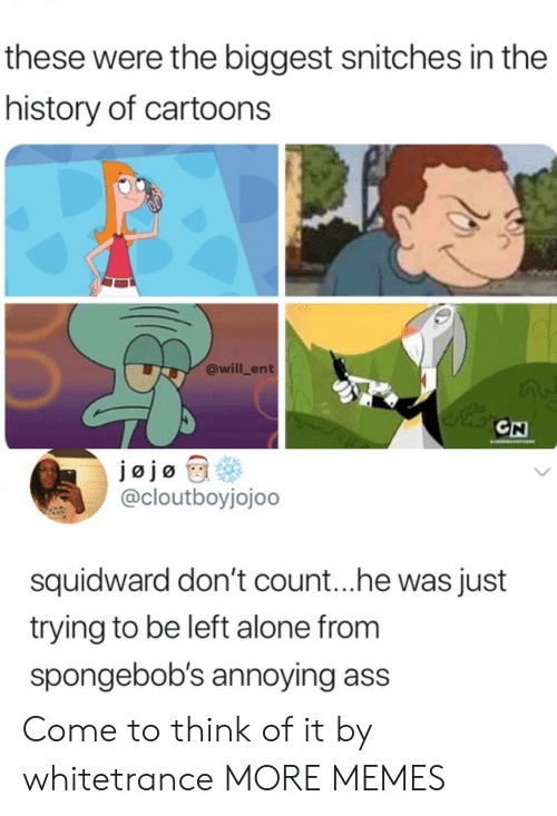 Being Alone, Ass, and Dank: these were the biggest snitches in the  history of cartoons  @will_ent  CN  @cloutboyjojoo  squidward don't count.. .he was just  trying to be left alone from  spongebob's annoying ass Come to think of it by whitetrance MORE MEMES