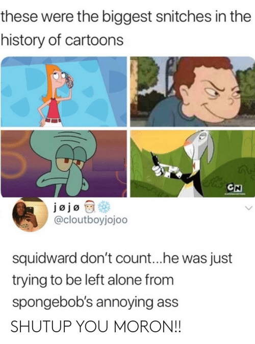 Being Alone, Ass, and Squidward: these were the biggest snitches in the  history of cartoons  CN  EATO  jøjo  @cloutboyjojoo  squidward don't coun...he was just  trying to be left alone from  spongebob's annoying ass SHUTUP YOU MORON!!