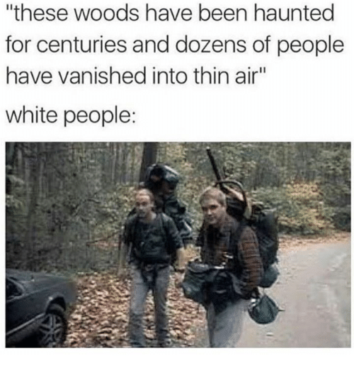"""Vanishment: """"these woods have been haunted  for centuries and dozens of people  have vanished into thin air""""  white people:"""
