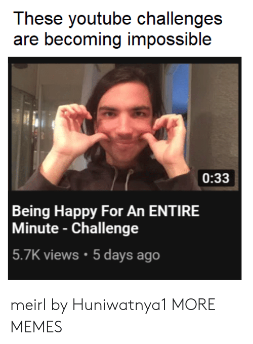 Dank, Memes, and Target: These youtube challenges  are becoming impossible  0:33  Being Happy For An ENTIRE  Minute - Challenge  5.7K views.5 days ago meirl by Huniwatnya1 MORE MEMES